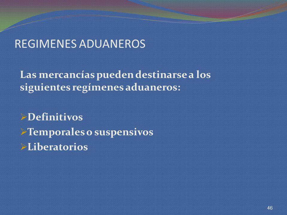 REGIMENES ADUANEROS Las mercancías pueden destinarse a los siguientes regímenes aduaneros: Definitivos.