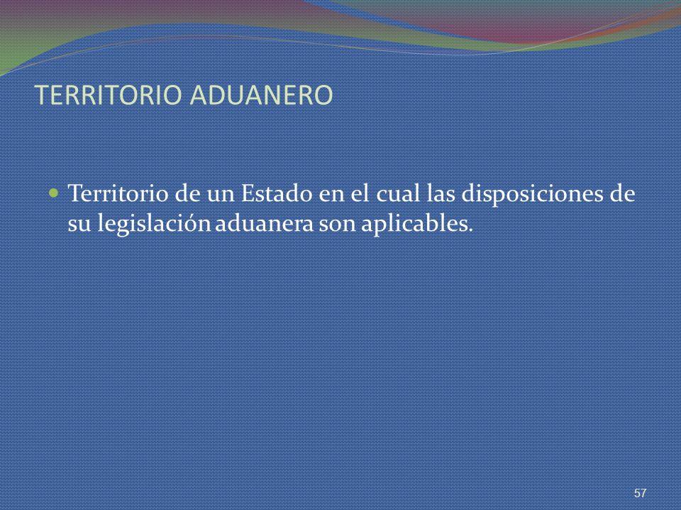 TERRITORIO ADUANERO Territorio de un Estado en el cual las disposiciones de su legislación aduanera son aplicables.