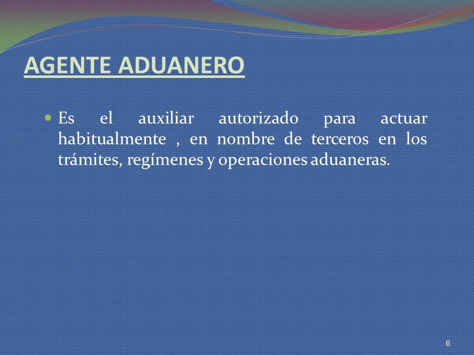 AGENTE ADUANERO Es el auxiliar autorizado para actuar habitualmente , en nombre de terceros en los trámites, regímenes y operaciones aduaneras.