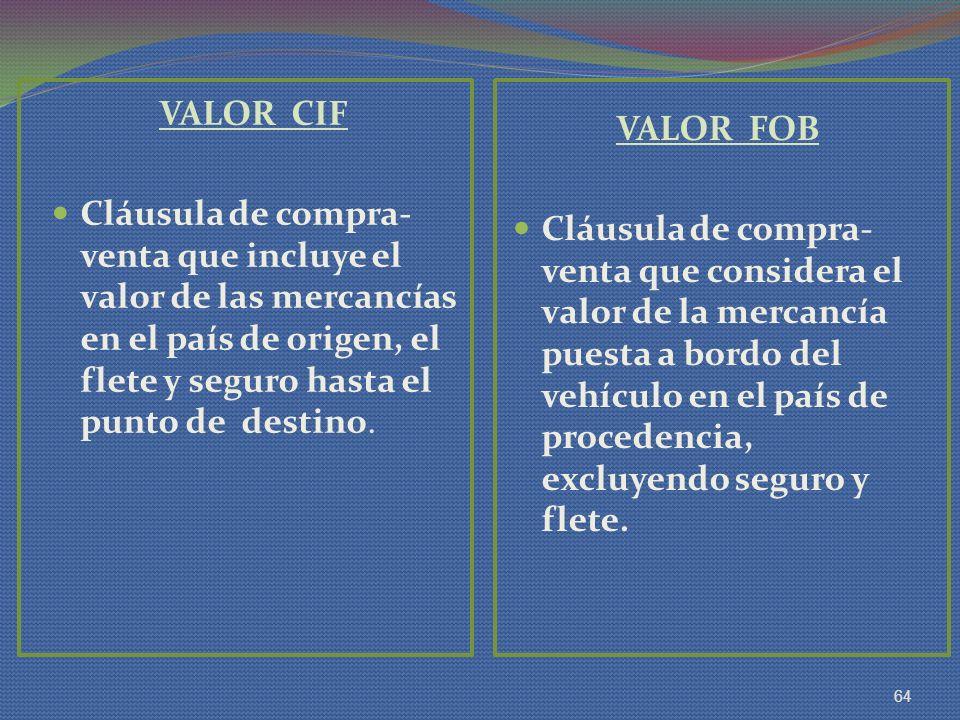 VALOR CIF Cláusula de compra-venta que incluye el valor de las mercancías en el país de origen, el flete y seguro hasta el punto de destino.