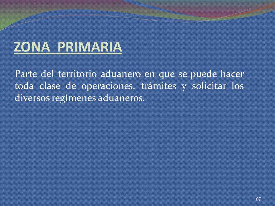 ZONA PRIMARIA Parte del territorio aduanero en que se puede hacer toda clase de operaciones, trámites y solicitar los diversos regímenes aduaneros.