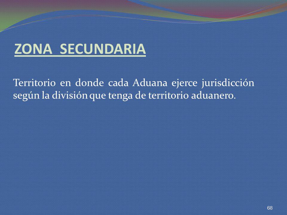 ZONA SECUNDARIA Territorio en donde cada Aduana ejerce jurisdicción según la división que tenga de territorio aduanero.