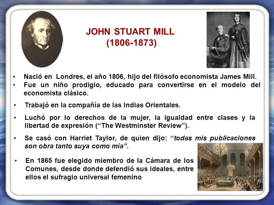 JOHN STUART MILL (1806-1873) Nació en Londres, el año 1806, hijo del filósofo economista James Mill.