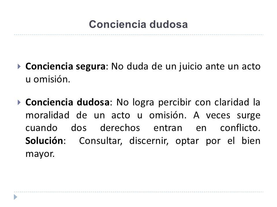 Conciencia dudosa Conciencia segura: No duda de un juicio ante un acto u omisión.