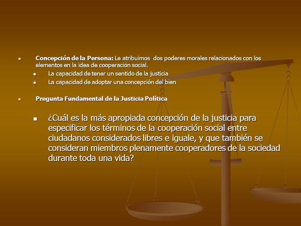 Concepción de la Persona: Le atribuimos dos poderes morales relacionados con los elementos en la idea de cooperación social.