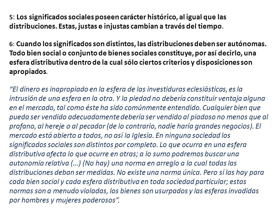 5: Los significados sociales poseen carácter histórico, al igual que las distribuciones. Estas, justas e injustas cambian a través del tiempo.