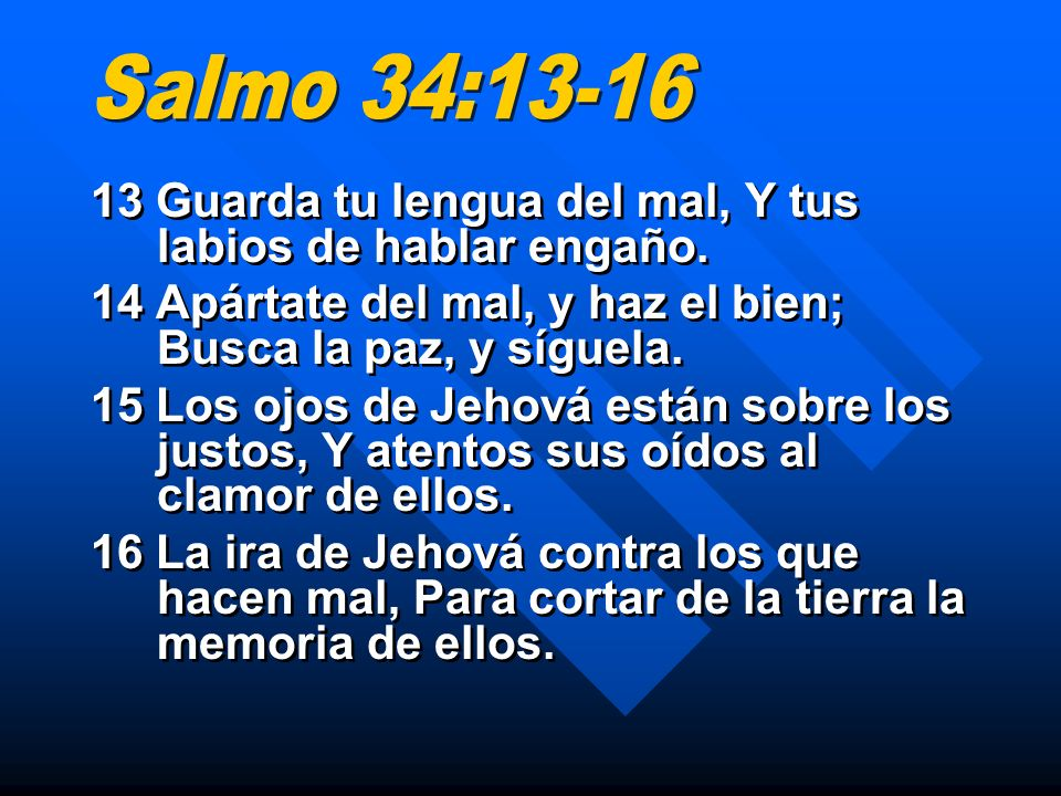 Salmo 34:13-16 13 Guarda tu lengua del mal, Y tus labios de hablar engaño. 14 Apártate del mal, y haz el bien; Busca la paz, y síguela.