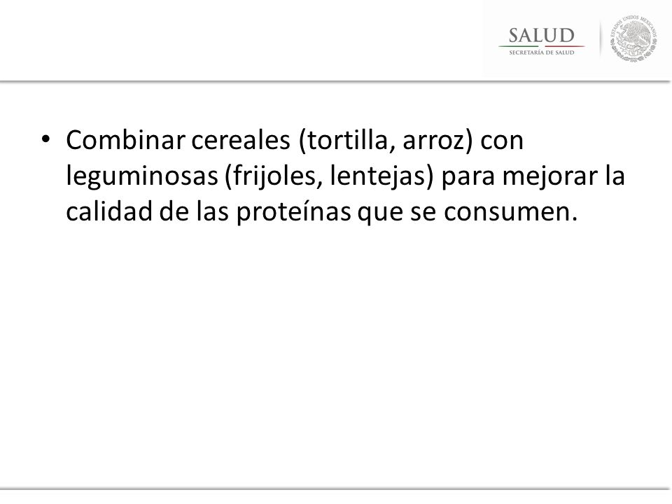 Combinar cereales (tortilla, arroz) con leguminosas (frijoles, lentejas) para mejorar la calidad de las proteínas que se consumen.