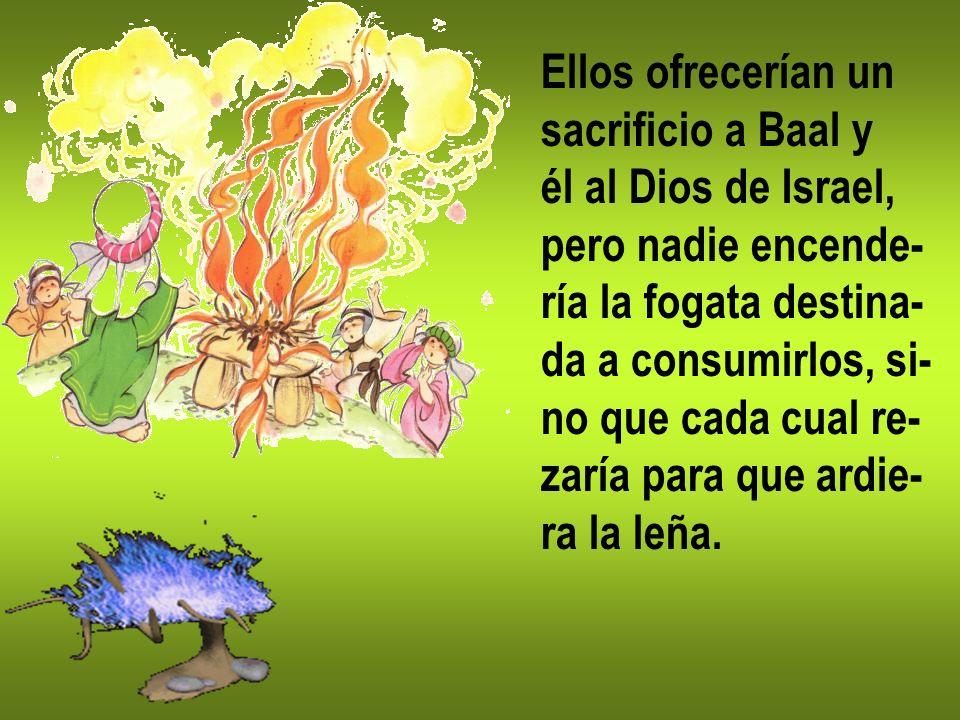 Ellos ofrecerían unsacrificio a Baal y. él al Dios de Israel, pero nadie encende- ría la fogata destina-