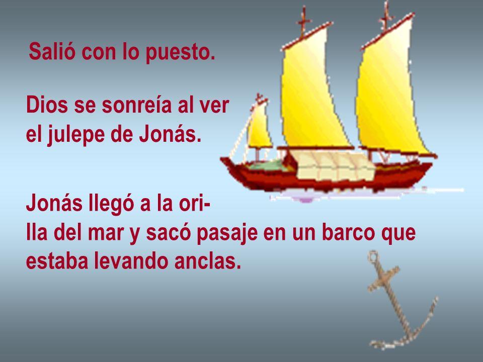 Salió con lo puesto.Dios se sonreía al ver. el julepe de Jonás. Jonás llegó a la ori- lla del mar y sacó pasaje en un barco que.