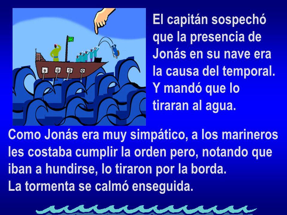 El capitán sospechó que la presencia de. Jonás en su nave era. la causa del temporal. Y mandó que lo.