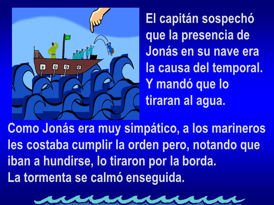 El capitán sospechóque la presencia de. Jonás en su nave era. la causa del temporal. Y mandó que lo.