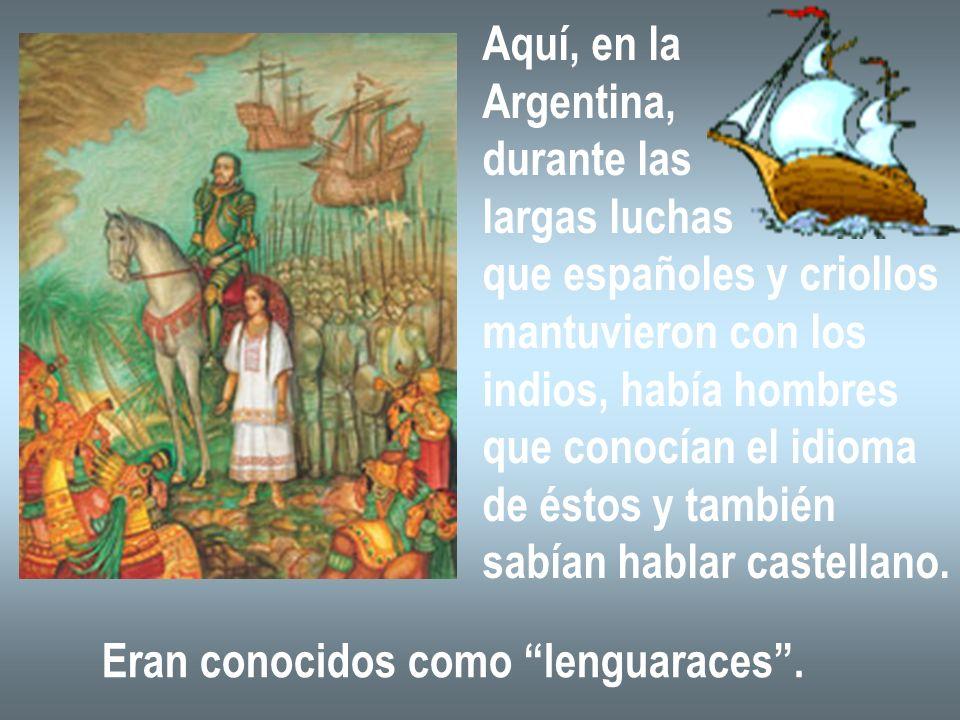 Aquí, en laArgentina, durante las. largas luchas. que españoles y criollos. mantuvieron con los. indios, había hombres.