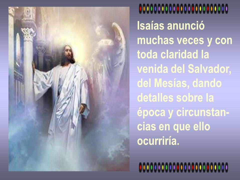 Isaías anunciómuchas veces y con. toda claridad la. venida del Salvador, del Mesías, dando. detalles sobre la.