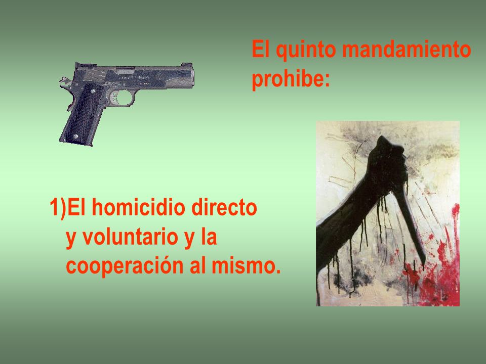 El quinto mandamiento prohibe: El homicidio directo y voluntario y la cooperación al mismo.