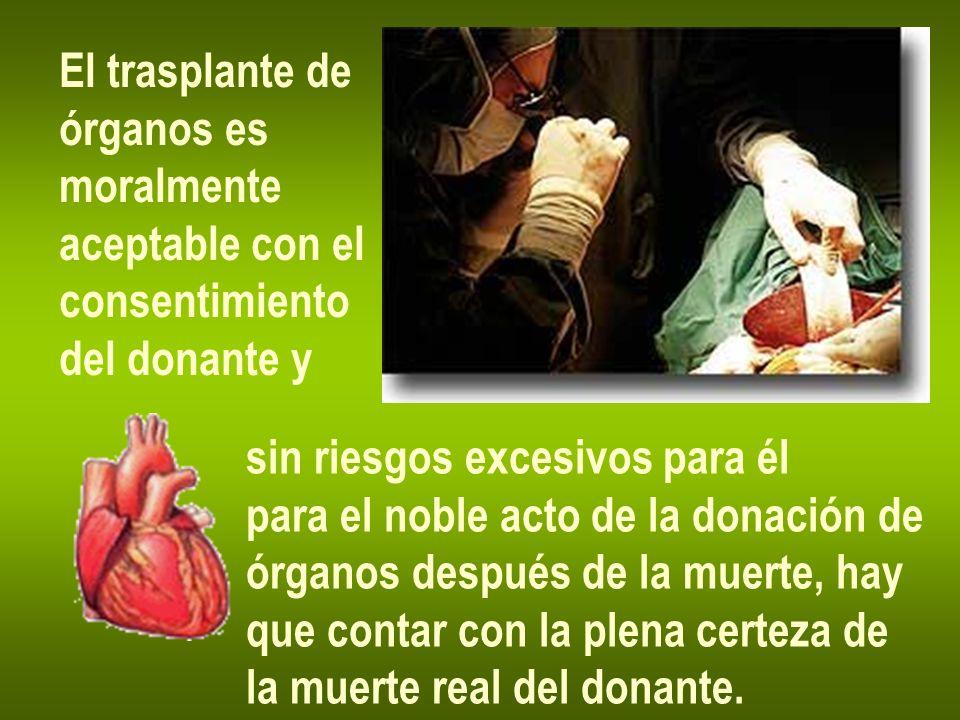 El trasplante de órganos es. moralmente. aceptable con el. consentimiento. del donante y. sin riesgos excesivos para él.