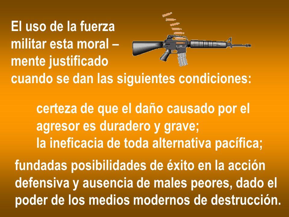 El uso de la fuerzamilitar esta moral – mente justificado. cuando se dan las siguientes condiciones: