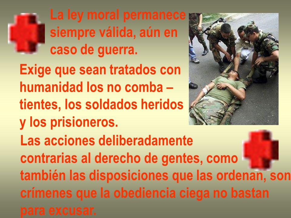 La ley moral permanece siempre válida, aún en. caso de guerra. Exige que sean tratados con. humanidad los no comba –