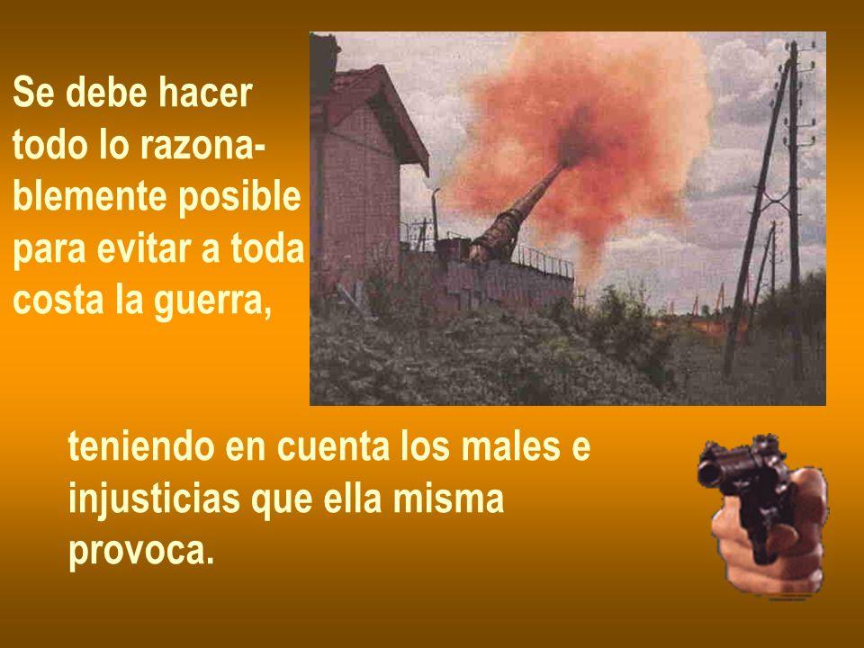 Se debe hacer todo lo razona- blemente posible. para evitar a toda. costa la guerra, teniendo en cuenta los males e.