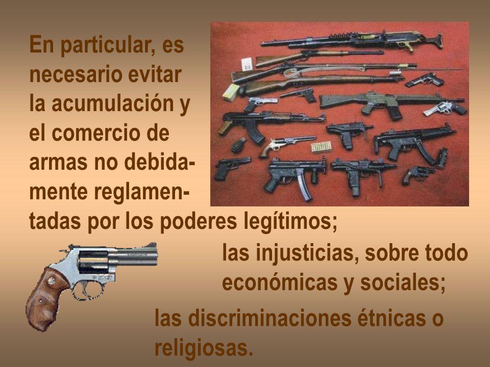 En particular, es necesario evitar. la acumulación y. el comercio de. armas no debida- mente reglamen-