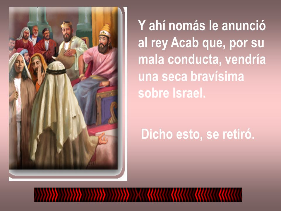 Y ahí nomás le anuncióal rey Acab que, por su. mala conducta, vendría. una seca bravísima. sobre Israel.