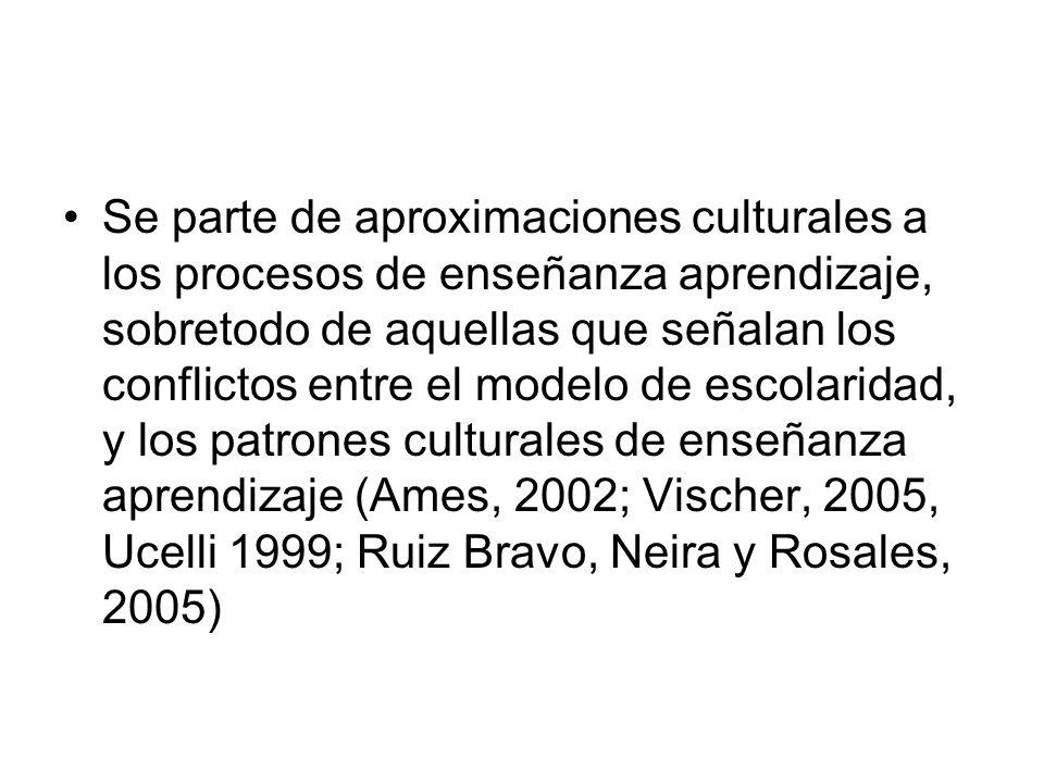 Se parte de aproximaciones culturales a los procesos de enseñanza aprendizaje, sobretodo de aquellas que señalan los conflictos entre el modelo de escolaridad, y los patrones culturales de enseñanza aprendizaje (Ames, 2002; Vischer, 2005, Ucelli 1999; Ruiz Bravo, Neira y Rosales, 2005)