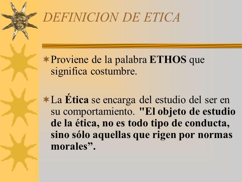 DEFINICION DE ETICA Proviene de la palabra ETHOS que significa costumbre.