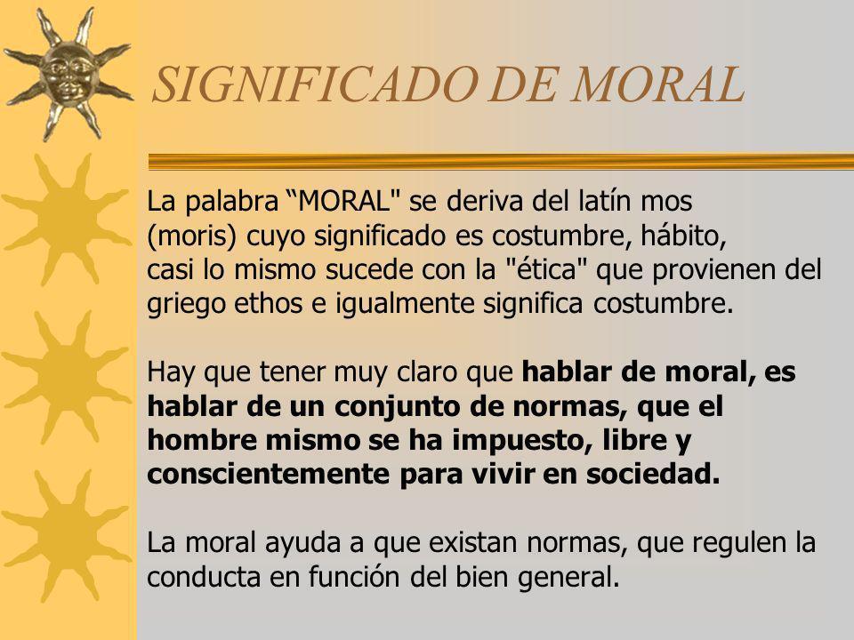 SIGNIFICADO DE MORAL La palabra MORAL se deriva del latín mos