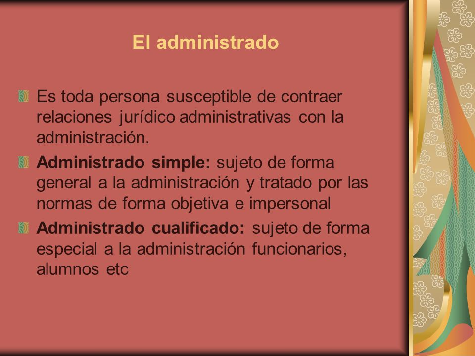 El administrado Es toda persona susceptible de contraer relaciones jurídico administrativas con la administración.