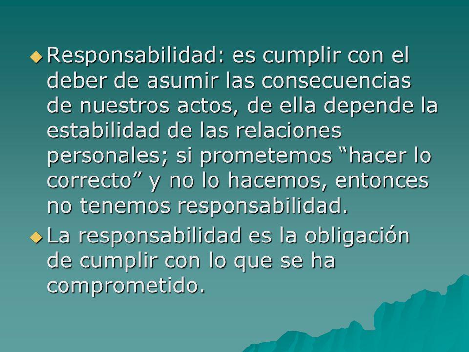Responsabilidad: es cumplir con el deber de asumir las consecuencias de nuestros actos, de ella depende la estabilidad de las relaciones personales; si prometemos hacer lo correcto y no lo hacemos, entonces no tenemos responsabilidad.