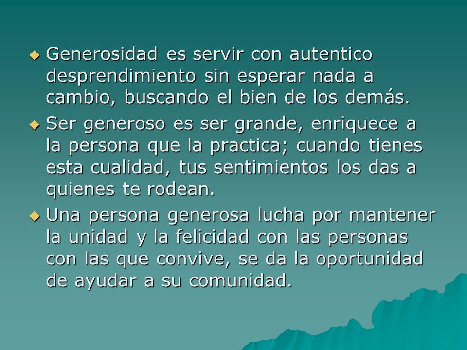 Generosidad es servir con autentico desprendimiento sin esperar nada a cambio, buscando el bien de los demás.