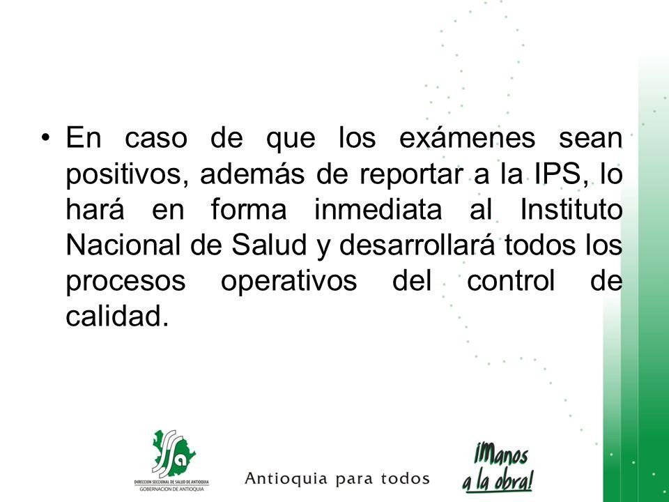En caso de que los exámenes sean positivos, además de reportar a la IPS, lo hará en forma inmediata al Instituto Nacional de Salud y desarrollará todos los procesos operativos del control de calidad.