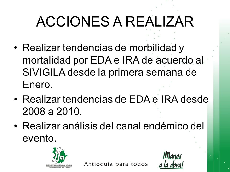 ACCIONES A REALIZAR Realizar tendencias de morbilidad y mortalidad por EDA e IRA de acuerdo al SIVIGILA desde la primera semana de Enero.