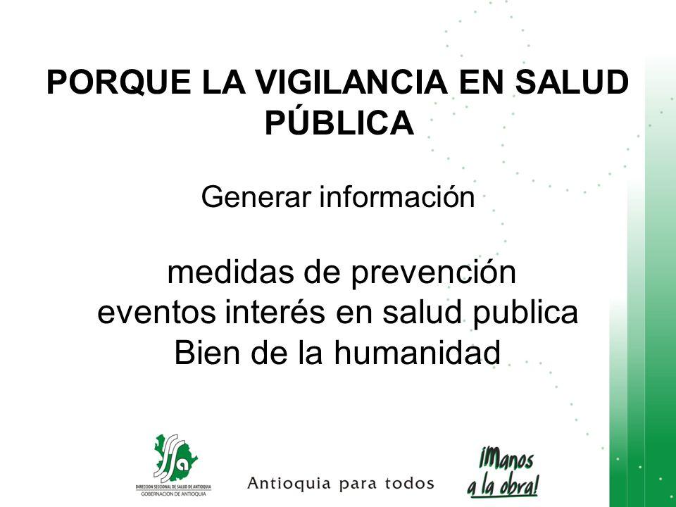 PORQUE LA VIGILANCIA EN SALUD PÚBLICA Generar información medidas de prevención eventos interés en salud publica Bien de la humanidad
