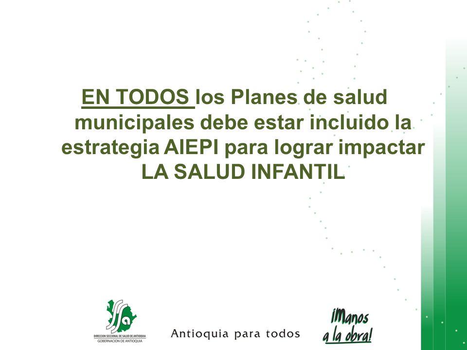 EN TODOS los Planes de salud municipales debe estar incluido la estrategia AIEPI para lograr impactar LA SALUD INFANTIL