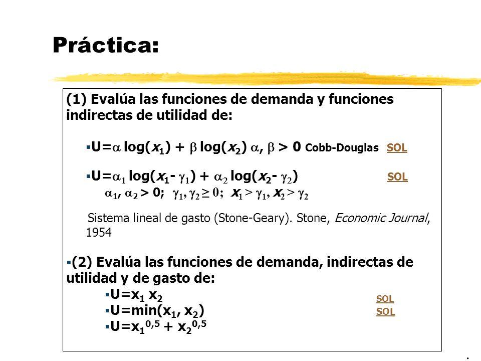 Práctica: (1) Evalúa las funciones de demanda y funciones indirectas de utilidad de: U=a log(x1) + b log(x2) a, b > 0 Cobb-Douglas SOL.