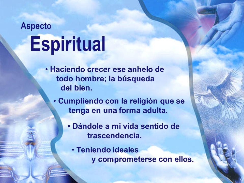 Aspecto Espiritual. • Haciendo crecer ese anhelo de todo hombre; la búsqueda del bien.