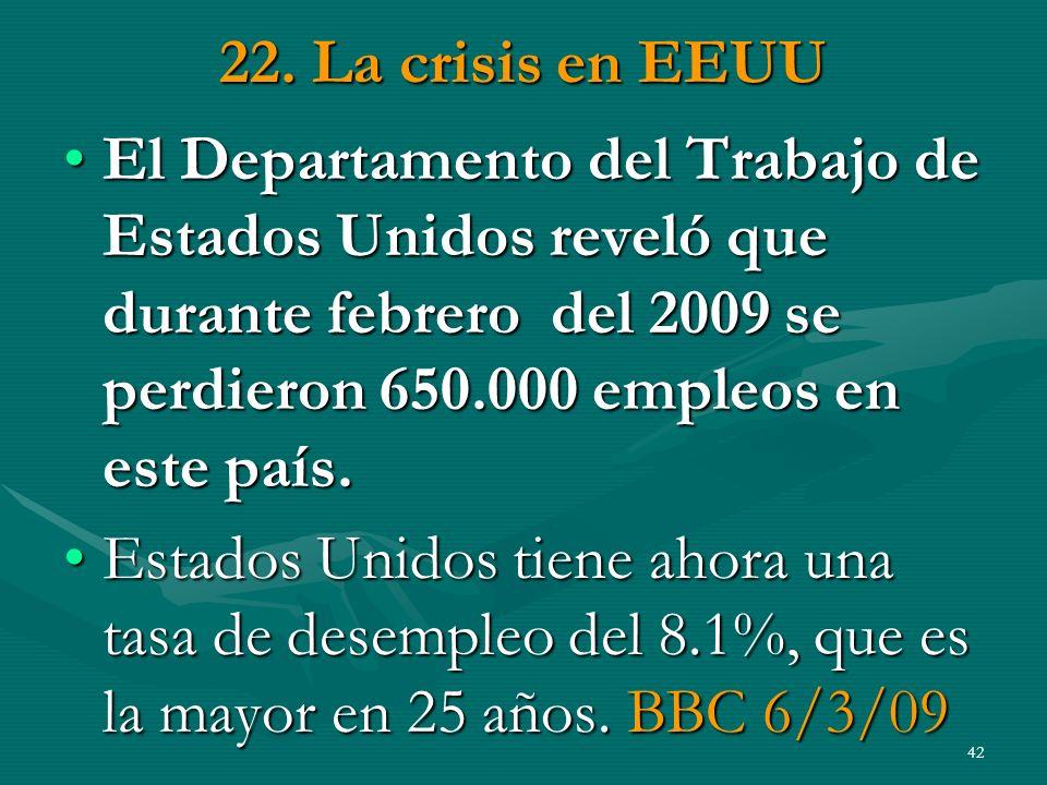 22. La crisis en EEUU El Departamento del Trabajo de Estados Unidos reveló que durante febrero del 2009 se perdieron 650.000 empleos en este país.