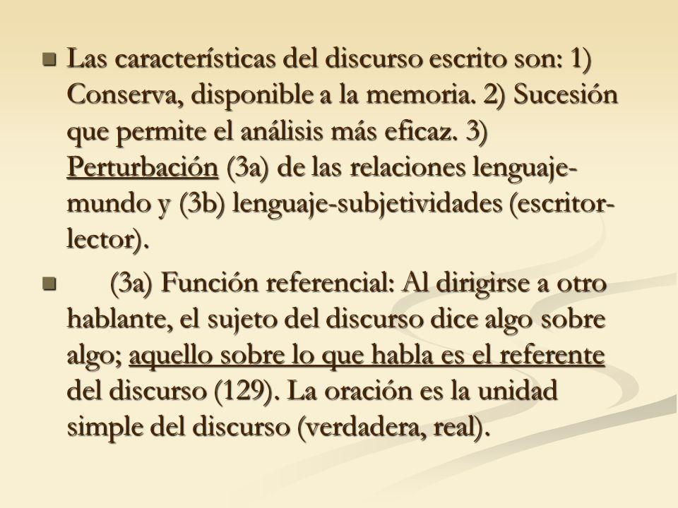 Las características del discurso escrito son: 1) Conserva, disponible a la memoria. 2) Sucesión que permite el análisis más eficaz. 3) Perturbación (3a) de las relaciones lenguaje-mundo y (3b) lenguaje-subjetividades (escritor-lector).
