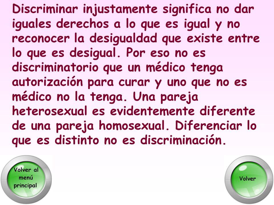 Discriminar injustamente significa no dar iguales derechos a lo que es igual y no reconocer la desigualdad que existe entre lo que es desigual.