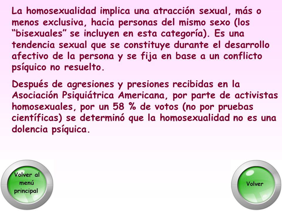 La homosexualidad implica una atracción sexual, más o menos exclusiva, hacia personas del mismo sexo (los bisexuales se incluyen en esta categoría). Es una tendencia sexual que se constituye durante el desarrollo afectivo de la persona y se fija en base a un conflicto psíquico no resuelto.