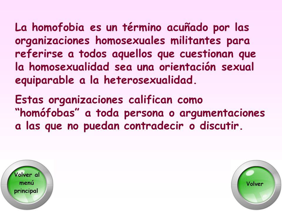 La homofobia es un término acuñado por las organizaciones homosexuales militantes para referirse a todos aquellos que cuestionan que la homosexualidad sea una orientación sexual equiparable a la heterosexualidad.