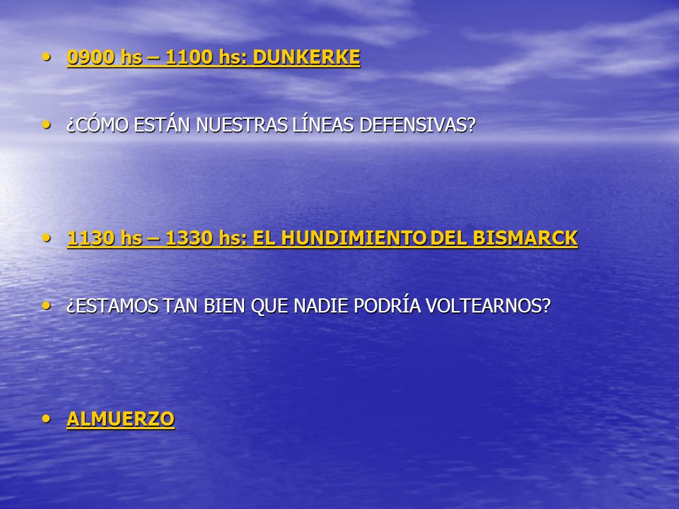 0900 hs – 1100 hs: DUNKERKE ¿CÓMO ESTÁN NUESTRAS LÍNEAS DEFENSIVAS 1130 hs – 1330 hs: EL HUNDIMIENTO DEL BISMARCK.