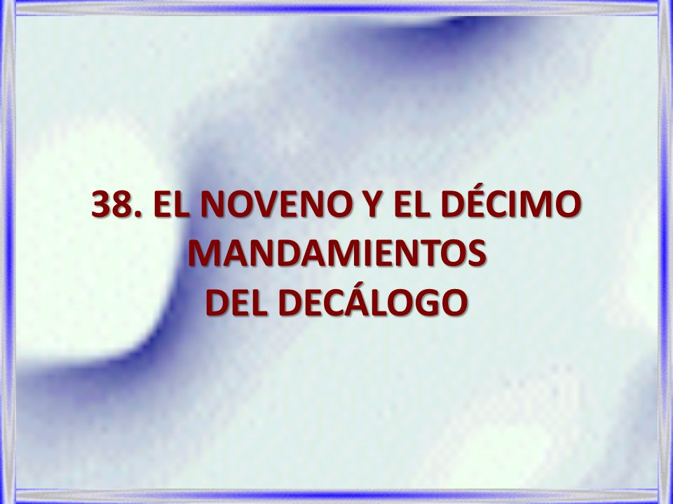 38. EL NOVENO Y EL DÉCIMO MANDAMIENTOS DEL DECÁLOGO
