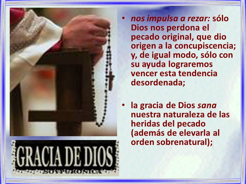nos impulsa a rezar: sólo Dios nos perdona el pecado original, que dio origen a la concupiscencia; y, de igual modo, sólo con su ayuda lograremos vencer esta tendencia desordenada;