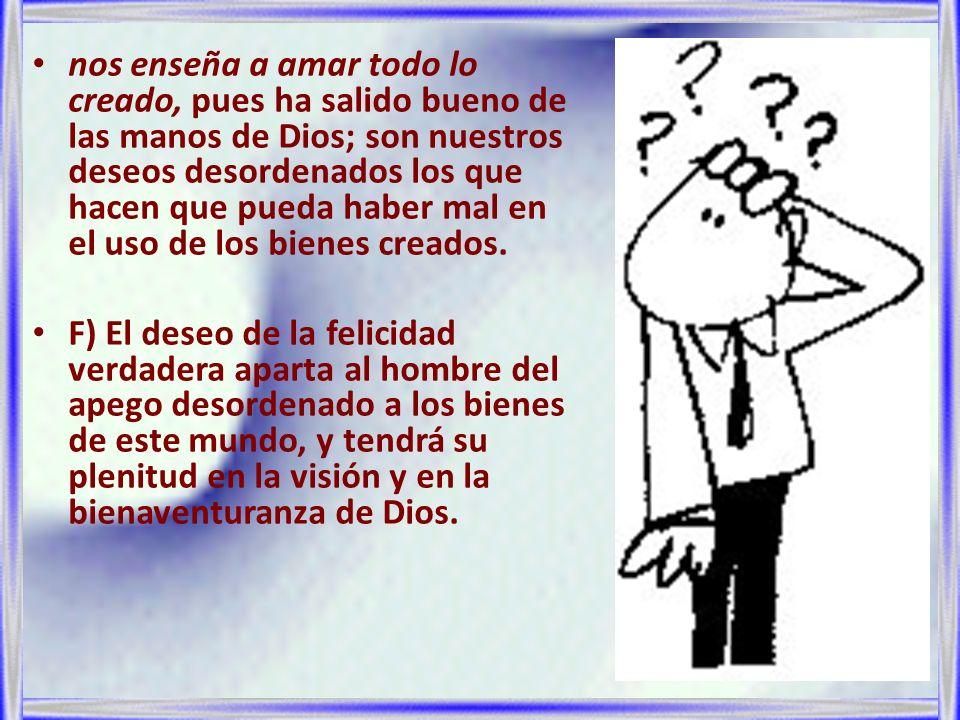 nos enseña a amar todo lo creado, pues ha salido bueno de las manos de Dios; son nuestros deseos desordenados los que hacen que pueda haber mal en el uso de los bienes creados.