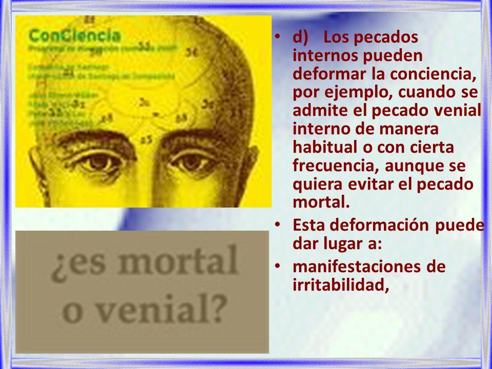 d) Los pecados internos pueden deformar la conciencia, por ejemplo, cuando se admite el pecado venial interno de manera habitual o con cierta frecuencia, aunque se quiera evitar el pecado mortal.