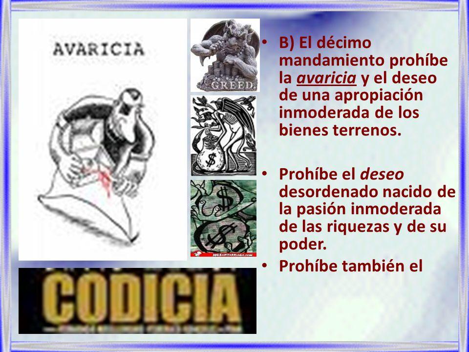 B) El décimo mandamiento prohíbe la avaricia y el deseo de una apropiación inmoderada de los bienes terrenos.