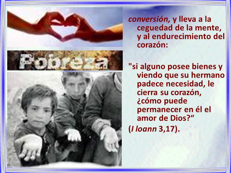 conversión, y lleva a la ceguedad de la mente, y al endurecimiento del corazón: si alguno posee bienes y viendo que su hermano padece necesidad, le cierra su corazón, ¿cómo puede permanecer en él el amor de Dios (I loann 3,17).