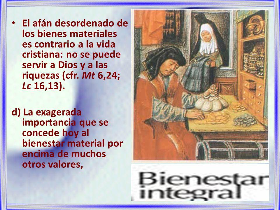 El afán desordenado de los bienes materiales es contrario a la vida cristiana: no se puede servir a Dios y a las riquezas (cfr. Mt 6,24; Lc 16,13).